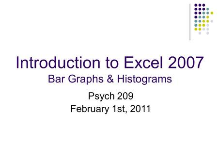 Introduction to Excel 2007 Bar Graphs & Histograms Psych 209 February 1st, 2011.