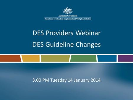 DES Providers Webinar DES Guideline Changes 3.00 PM Tuesday 14 January 2014.