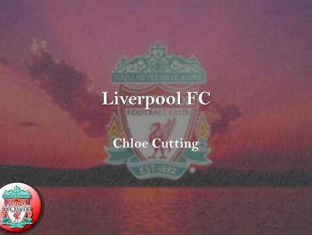 Liverpool FC Chloe Cutting. Navigation HomeIntroductionHistory Top goal scores Record Transfers Greatest Moment ManagersLinks.