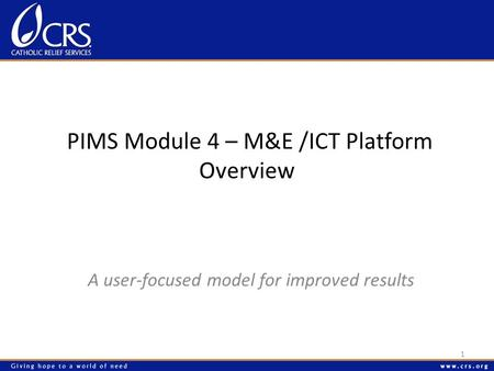 PIMS Module 4 – M&E /ICT Platform Overview A user-focused model for improved results 1.