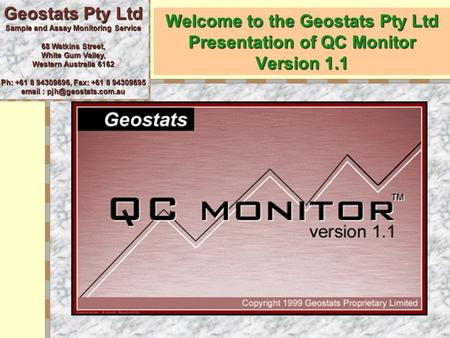 Welcome to the Geostats Pty Ltd Presentation of QC Monitor Version 1.1 Geostats Pty Ltd Sample and Assay Monitoring Service 68 Watkins Street, White Gum.