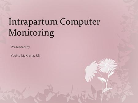 Intrapartum Computer Monitoring Presented by Yvette M. Kreitz, RN.