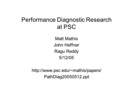 Performance Diagnostic Research at PSC Matt Mathis John Heffner Ragu Reddy 5/12/05  PathDiag20050512.ppt.