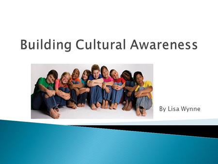 By Lisa Wynne. Turn, Talk, and Share Talk and discuss with a partner:  What is cultural awareness?  How does our culture affect our behavior?  When.