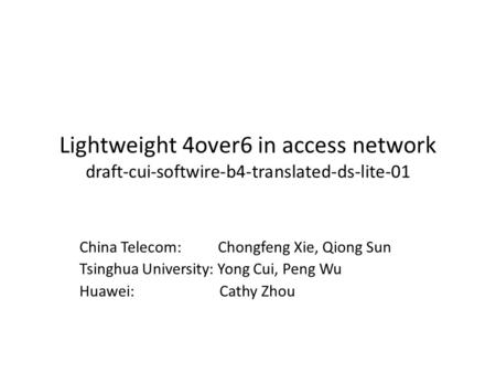 Lightweight 4over6 in access network draft-cui-softwire-b4-translated-ds-lite-01 China Telecom: Chongfeng Xie, Qiong Sun Tsinghua University: Yong Cui,