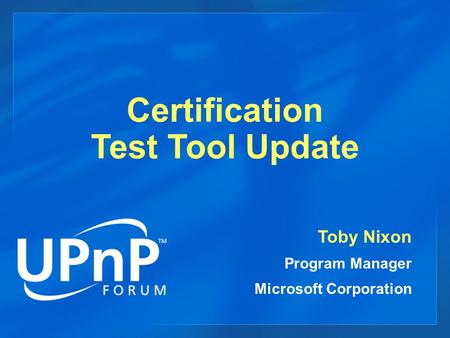 Certification Test Tool Update Toby Nixon Program Manager Microsoft Corporation.