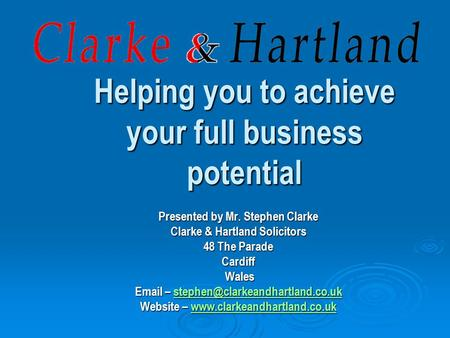 Helping you to achieve your full business potential Presented by Mr. Stephen Clarke Clarke & Hartland Solicitors 48 The Parade Cardiff Wales Wales Email.