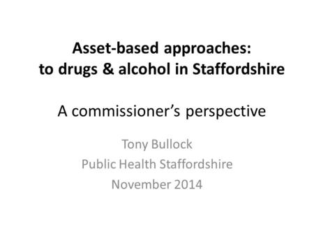 Asset-based approaches: to drugs & alcohol in Staffordshire A commissioner's perspective Tony Bullock Public Health Staffordshire November 2014.