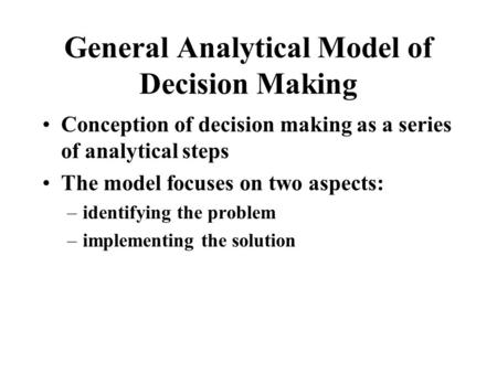 General Analytical Model of Decision Making Conception of decision making as a series of analytical steps The model focuses on two aspects: –identifying.
