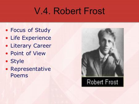V.4. Robert Frost Focus of Study Life Experience Literary Career Point of View Style Representative Poems.