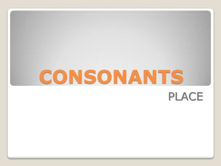 CONSONANTS PLACE. CONSONANTS - Place After the air has left the larynx, it passes into the vocal tract. Consonants are produced by obstructing the airflow.