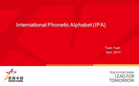 International Phonetic Alphabet (IPA) Yuan Yuan April, 2014.
