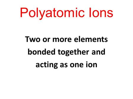 Polyatomic Ions Two or more elements bonded together and acting as one ion.