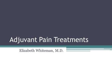 Adjuvant Pain Treatments Elizabeth Whiteman, M.D..