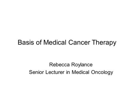 Basis of Medical Cancer Therapy Rebecca Roylance Senior Lecturer in Medical Oncology.