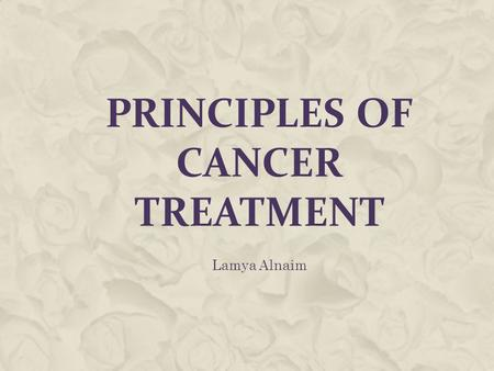 PRINCIPLES OF CANCER TREATMENT Lamya Alnaim. INTRODUCTION  Cancer is a group of more than 100 different diseases that are characterized by uncontrolled.