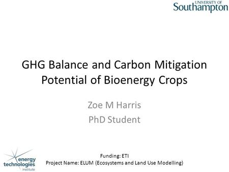 GHG Balance and Carbon Mitigation Potential of Bioenergy Crops Zoe M Harris PhD Student Funding: ETI Project Name: ELUM (Ecosystems and Land Use Modelling)