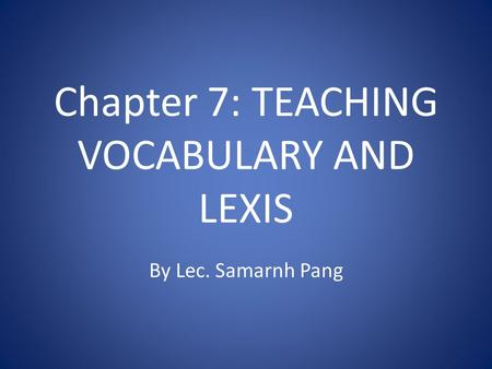 Chapter 7: TEACHING VOCABULARY AND LEXIS By Lec. Samarnh Pang.