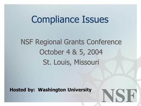 Compliance Issues NSF Regional Grants Conference October 4 & 5, 2004 St. Louis, Missouri Hosted by: Washington University.