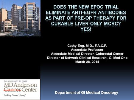 Does the New EPOC trial eliminate Anti-EGFR antibodies as part of pre-op therapy for curable liver-only mCRC? YES! Cathy Eng, M.D., F.A.C.P. Associate.