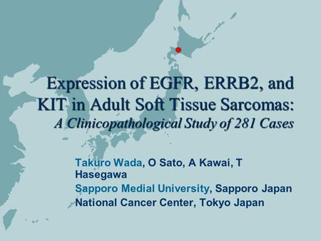 Expression of EGFR, ERRB2, and KIT in Adult Soft Tissue Sarcomas: A Clinicopathological Study of 281 Cases Takuro Wada, O Sato, A Kawai, T Hasegawa Sapporo.