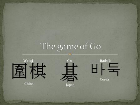 Corea Japan China WeiqiGoBaduk. The Go is one of the oldest board game in the world. Its true origins are unknown, though it almost certainly originated.