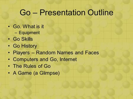 Go – Presentation Outline Go. What is it –Equipment Go Skills Go History Players – Random Names and Faces Computers and Go, Internet The Rules of Go A.