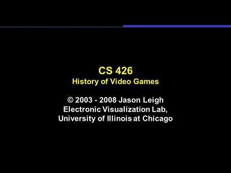 CS 426 History of Video Games © 2003 - 2008 Jason Leigh Electronic Visualization Lab, University of Illinois at Chicago.