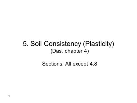 1 5. Soil Consistency (Plasticity) (Das, chapter 4) Sections: All except 4.8.