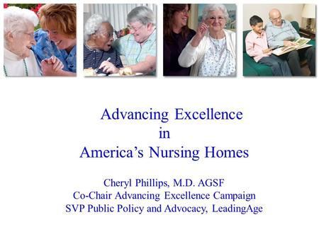 Advancing Excellence in America's Nursing Homes Cheryl Phillips, M.D. AGSF Co-Chair Advancing Excellence Campaign SVP Public Policy and Advocacy, LeadingAge.