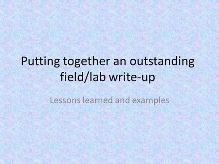 Putting together an outstanding field/lab write-up Lessons learned and examples.