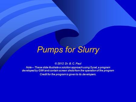 Pumps for Slurry © 2012 Dr. B. C. Paul Note – These slide illustrate a solution approach using Sysel, a program developed by GIW and contain screen shots.