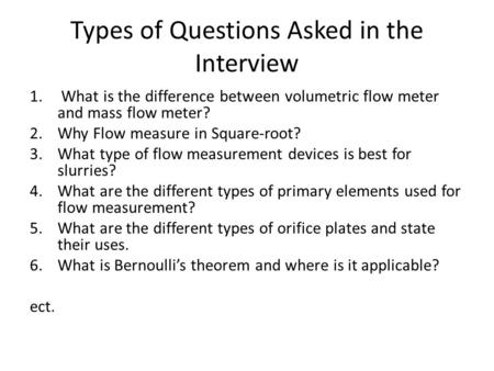 Types of Questions Asked in the Interview 1. What is the difference between volumetric flow meter and mass flow meter? 2.Why Flow measure in Square-root?