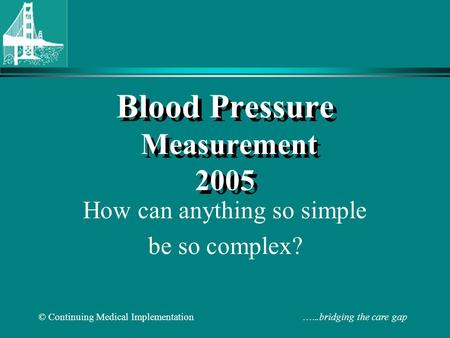 © Continuing Medical Implementation …...bridging the care gap Blood Pressure Measurement 2005 How can anything so simple be so complex?