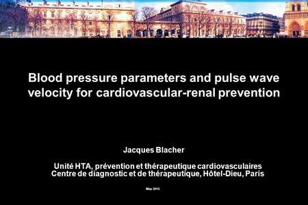 Blood pressure parameters and pulse wave velocity for cardiovascular-renal prevention Jacques Blacher Unité HTA, prévention et thérapeutique cardiovasculaires.