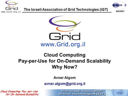 Www.Grid.org.il Cloud Computing: Pay-per-Use for On-Demand Scalability Avner Algom www.Grid.org.il The Israeli Association of Grid Technologies (IGT( Cloud.