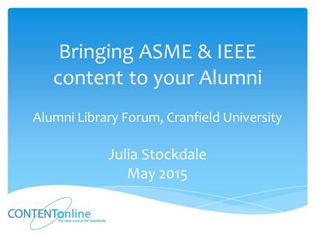 Bringing ASME & IEEE content to your Alumni Alumni Library Forum, Cranfield University Julia Stockdale May 2015.
