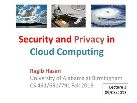 Ragib Hasan University of Alabama at Birmingham CS 491/691/791 Fall 2013 Lecture 3 09/03/2013 Security and Privacy in Cloud Computing.