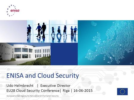 European Union Agency for Network and Information Security ENISA and Cloud Security Udo Helmbrecht | Executive Director EU28 Cloud Security Conference|