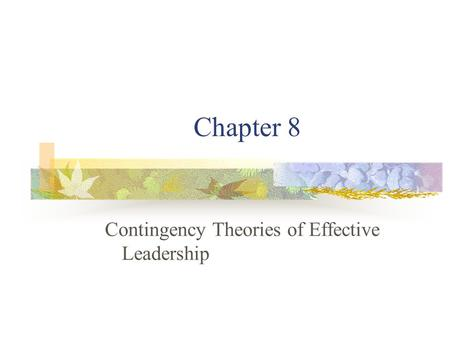 Chapter 8 Contingency Theories of Effective Leadership.