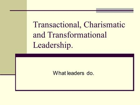 Transactional, Charismatic and Transformational Leadership. What leaders do.