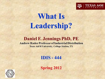What Is Leadership? Daniel F. Jennings PhD, PE Andrew Rader Professor of Industrial Distribution Texas A&M University, College Station, TX IDIS - 444 Spring.