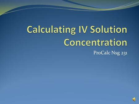 ProCalc Nsg 231 Calculating IV Solution Concentration The concentration of a solution describes the mass of the solute (amount of drug) divided by the.