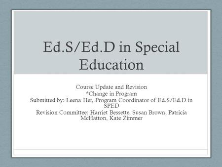Ed.S/Ed.D in Special Education Course Update and Revision *Change in Program Submitted by: Leena Her, Program Coordinator of Ed.S/Ed.D in SPED Revision.