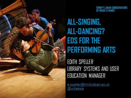 ALL-SINGING, ALL-DANCING? EDS FOR THE PERFORMING ARTS EDITH SPELLER LIBRARY SYSTEMS AND USER EDUCATION