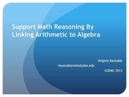 Support Math Reasoning By Linking Arithmetic to Algebra Virginia Bastable GSDMC 2013.