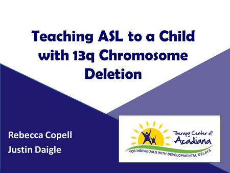 Teaching ASL to a Child with 13q Chromosome Deletion Rebecca Copell Justin Daigle.