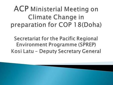 Secretariat for the Pacific Regional Environment Programme (SPREP) Kosi Latu – Deputy Secretary General.