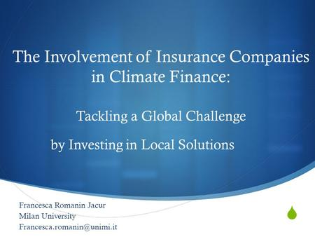  The Involvement of Insurance Companies in Climate Finance: Tackling a Global Challenge by Investing in Local Solutions Francesca Romanin Jacur Milan.