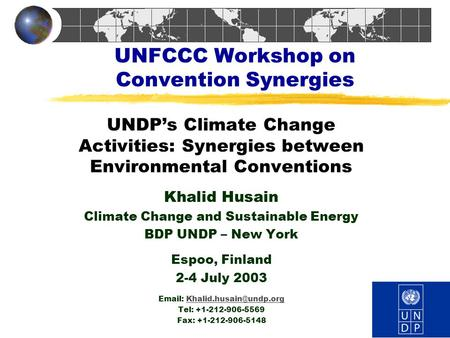 UNFCCC Workshop on Convention Synergies UNDP's Climate Change Activities: Synergies between Environmental Conventions Khalid Husain Climate Change and.
